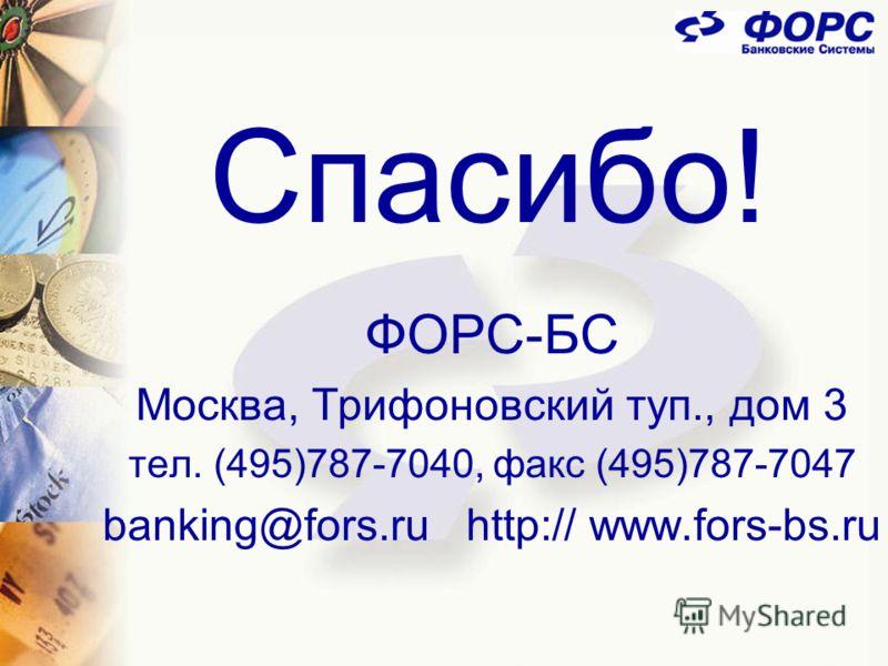 Спасибо! ФОРС-БС Москва, Трифоновский туп., дом 3 тел. (495)787-7040, факс (495)787-7047 banking@fors.ru http:// www.fors-bs.ru
