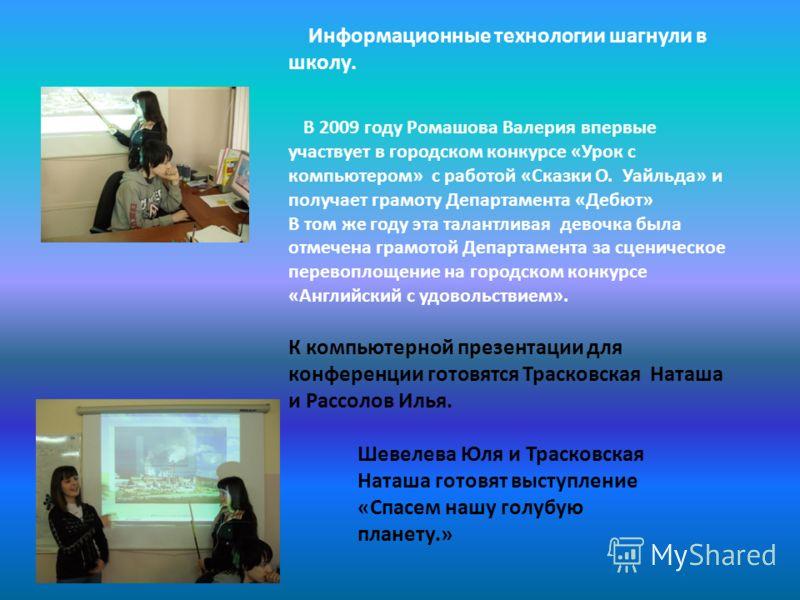 Информационные технологии шагнули в школу. В 2009 году Ромашова Валерия впервые участвует в городском конкурсе «Урок с компьютером» с работой «Сказки О. Уайльда» и получает грамоту Департамента «Дебют» В том же году эта талантливая девочка была отмеч