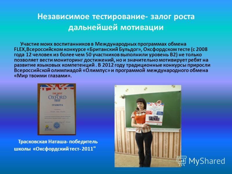 Независимое тестирование- залог роста дальнейшей мотивации Участие моих воспитанников в Международных программах обмена FLEX,Всероссийском конкурсе «Британский Бульдог», Оксфордском тесте (с 2008 года 12 человек из более чем 50 участников выполнили у