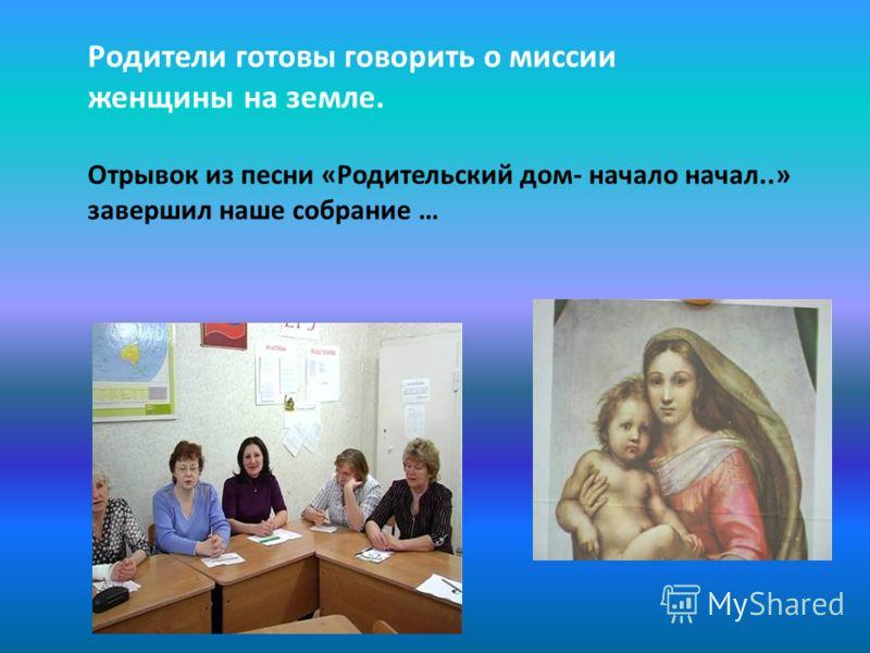 Родители готовы говорить о миссии женщины на земле. Отрывок из песни «Родительский дом- начало начал..» завершил наше собрание …