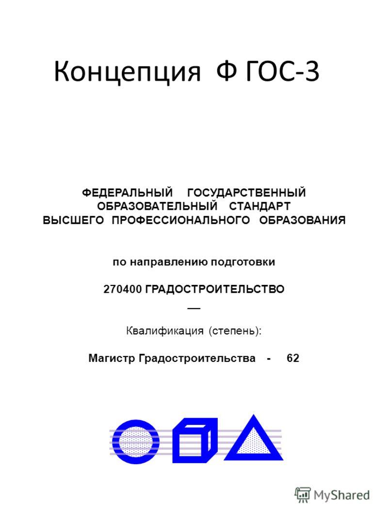 Концепция Ф ГОС-3 ФЕДЕРАЛЬНЫЙ ГОСУДАРСТВЕННЫЙ ОБРАЗОВАТЕЛЬНЫЙ СТАНДАРТ ВЫСШЕГО ПРОФЕССИОНАЛЬНОГО ОБРАЗОВАНИЯ по направлению подготовки 270400 ГРАДОСТРОИТЕЛЬСТВО __ Квалификация (степень): Магистр Градостроительства - 62
