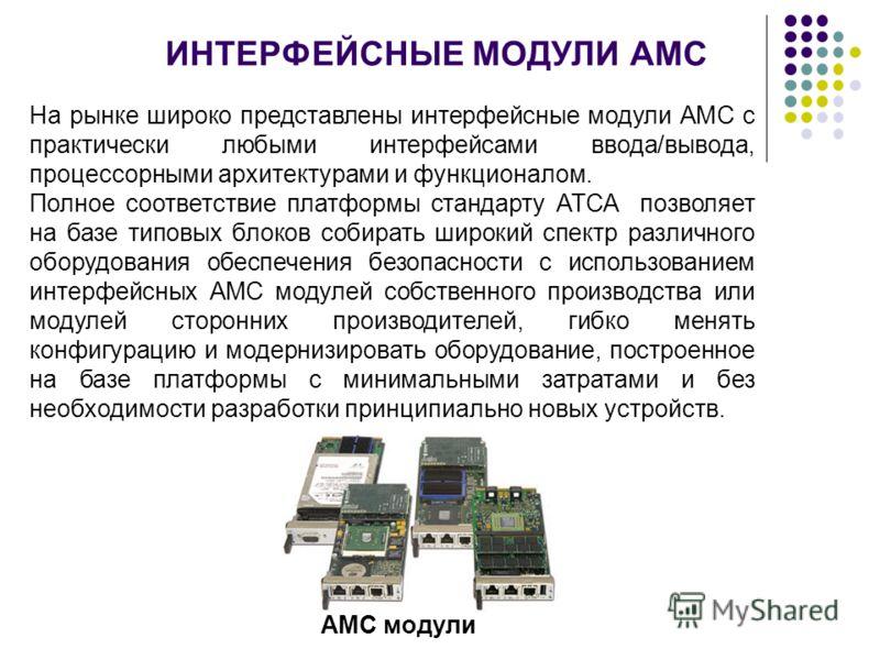 ИНТЕРФЕЙСНЫЕ МОДУЛИ АМС На рынке широко представлены интерфейсные модули АМС с практически любыми интерфейсами ввода/вывода, процессорными архитектурами и функционалом. Полное соответствие платформы стандарту АТСА позволяет на базе типовых блоков соб