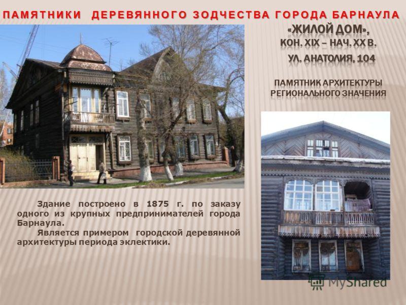 Здание построено в 1875 г. по заказу одного из крупных предпринимателей города Барнаула. Является примером городской деревянной архитектуры периода эклектики.