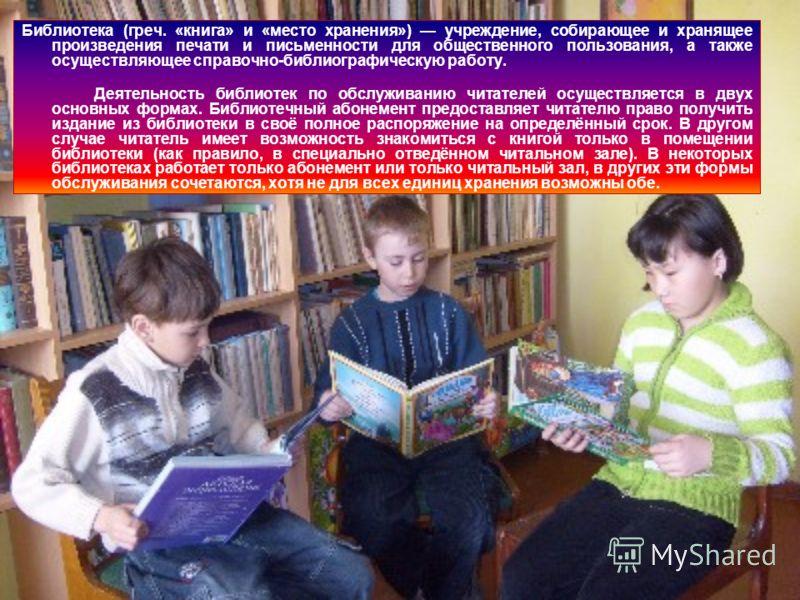 Библиотека (греч. «книга» и «место хранения») учреждение, собирающее и хранящее произведения печати и письменности для общественного пользования, а также осуществляющее справочно-библиографическую работу. Деятельность библиотек по обслуживанию читате