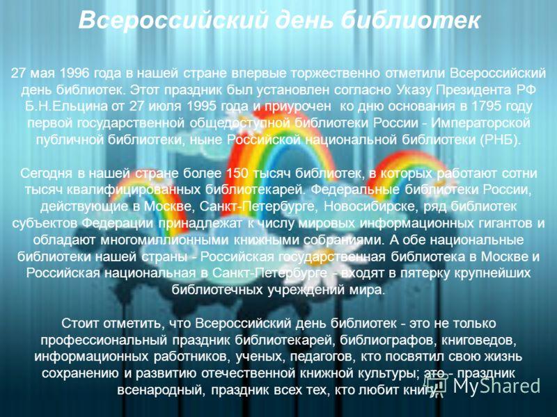 Всероссийский день библиотек 27 мая 1996 года в нашей стране впервые торжественно отметили Всероссийский день библиотек. Этот праздник был установлен согласно Указу Президента РФ Б.Н.Ельцина от 27 июля 1995 года и приурочен ко дню основания в 1795 го