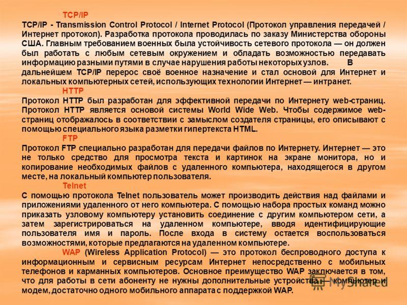 TCP/IP TCP/IP - Transmission Control Protocol / Internet Protocol (Протокол управления передачей / Интернет протокол). Разработка протокола проводилась по заказу Министерства обороны США. Главным требованием военных была устойчивость сетевого протоко