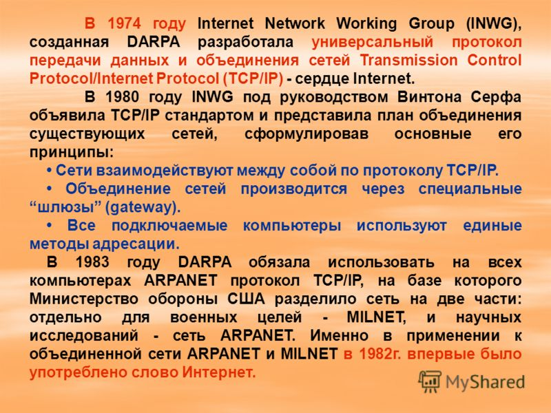 В 1974 году Internet Network Working Group (INWG), созданная DARPA разработала универсальный протокол передачи данных и объединения сетей Transmission Control Protocol/Internet Protocol (TCP/IP) - сердце Internet. В 1980 году INWG под руководством Ви