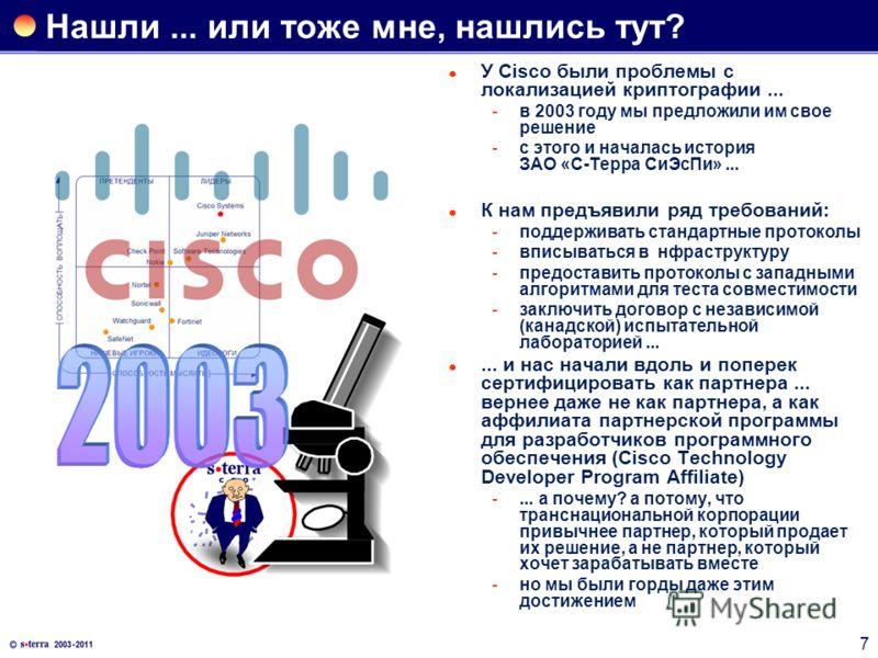 7 Нашли... или тоже мне, нашлись тут? У Cisco были проблемы с локализацией криптографии... в 2003 году мы предложили им свое решение с этого и началась история ЗАО «С-Терра СиЭсПи»... К нам предъявили ряд требований: поддерживать стандартные прото