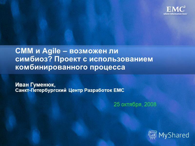 1 CMM и Agile – возможен ли симбиоз? Проект с использованием комбинированного процесса Иван Гуменюк, Санкт-Петербургский Центр Разработок ЕМС 25 октября, 2008