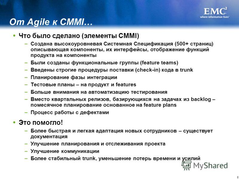 8 Что было сделано (элементы CMMI) –Создана высокоуровневая Системная Спецификация (500+ страниц) описывающая компоненты, их интерфейсы, отображение функций продукта на компоненты –Были созданы функциональные группы (feature teams) –Введены строгие п
