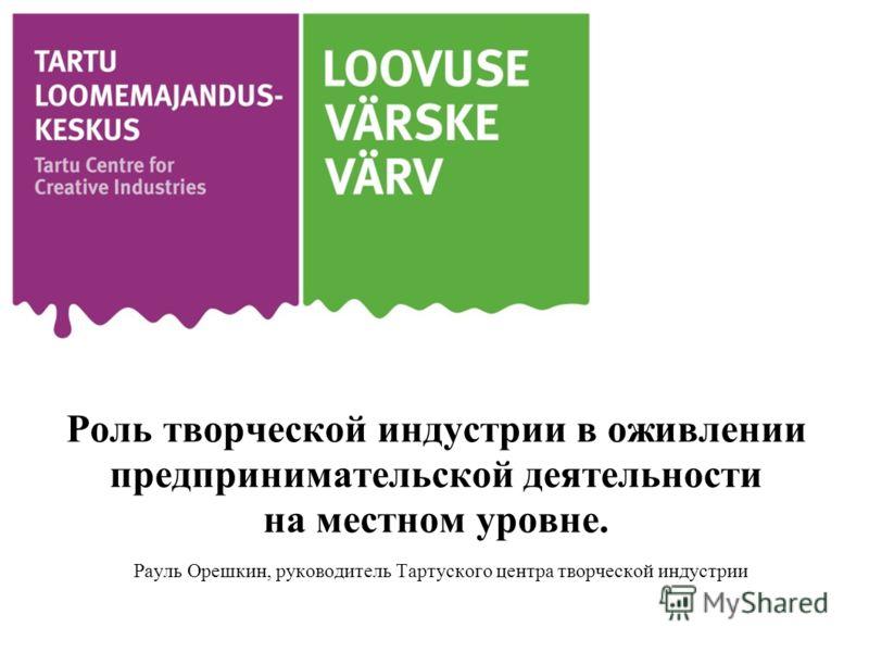 Роль творческой индустрии в оживлении предпринимательской деятельности на местном уровне. Рауль Орешкин, руководитель Тартуского центра творческой индустрии