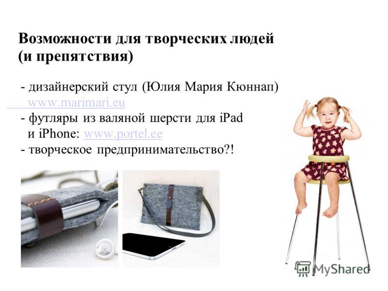 - дизайнерский стул (Юлия Мария Кюннап) www.marimari.eu - футляры из валяной шерсти для iPad и iPhone: www.portel.eewww.portel.ee - творческое предпринимательство?! Возможности для творческих людей (и препятствия)