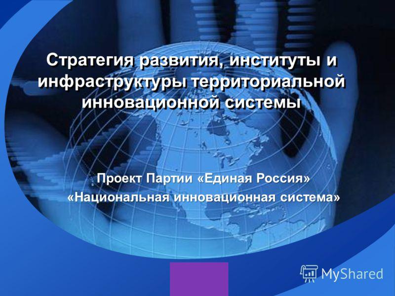 LOGO Стратегия развития, институты и инфраструктуры территориальной инновационной системы Проект Партии «Единая Россия» «Национальная инновационная система»