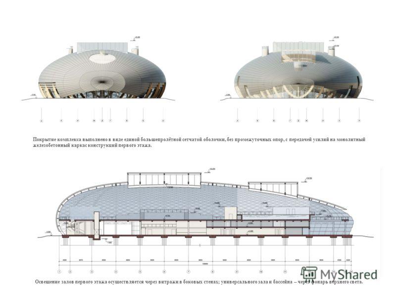 Покрытие комплекса выполнено в виде единой большепролётной сетчатой оболочки, без промежуточных опор, с передачей усилий на монолитный железобетонный каркас конструкций первого этажа. Освещение залов первого этажа осуществляется через витражи в боков