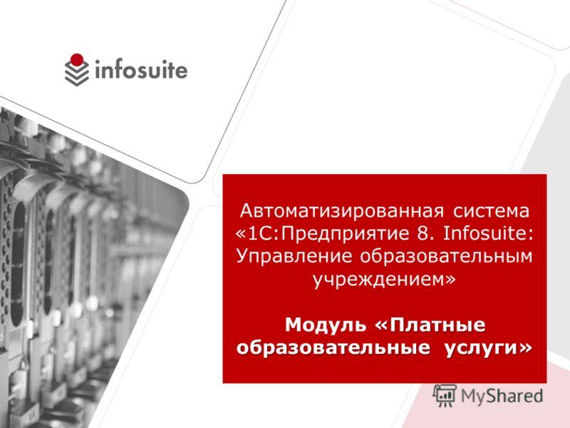 «Платные образовательные услуги» Автоматизированная система «1С:Предприятие 8. Infosuite: Управление образовательным учреждением» Модуль «Платные образовательные услуги»