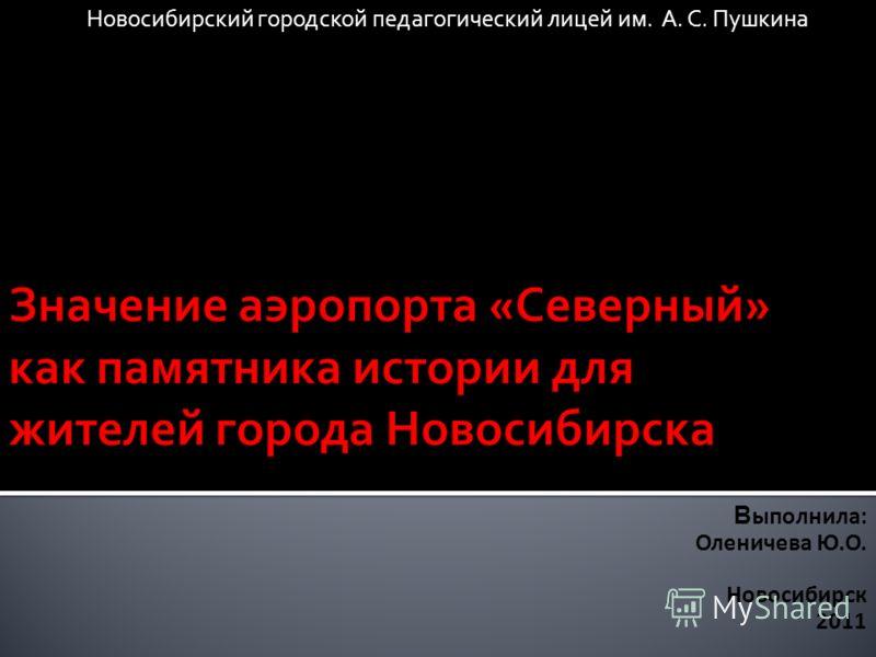 Новосибирский городской педагогический лицей им. А. С. Пушкина В ыполнила: Оленичева Ю.О. Новосибирск 2011