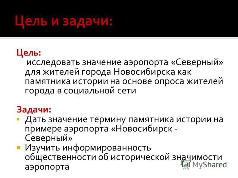 Цель: исследовать значение аэропорта «Северный» для жителей города Новосибирска как памятника истории на основе опроса жителей города в социальной сети Задачи: Дать значение термину памятника истории на примере аэропорта «Новосибирск - Северный» Изуч