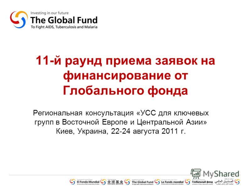 11-й раунд приема заявок на финансирование от Глобального фонда Региональная консультация «УСС для ключевых групп в Восточной Европе и Центральной Азии» Киев, Украина, 22-24 августа 2011 г.