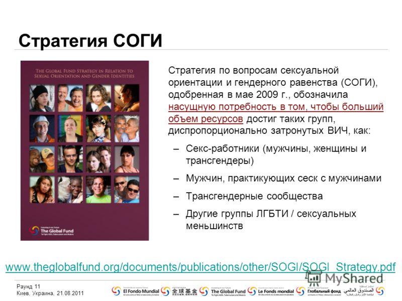 Раунд 11 Киев, Украина, 21.08.2011 Стратегия СОГИ Стратегия по вопросам сексуальной ориентации и гендерного равенства (СОГИ), одобренная в мае 2009 г., обозначила насущную потребность в том, чтобы больший объем ресурсов достиг таких групп, диспропорц
