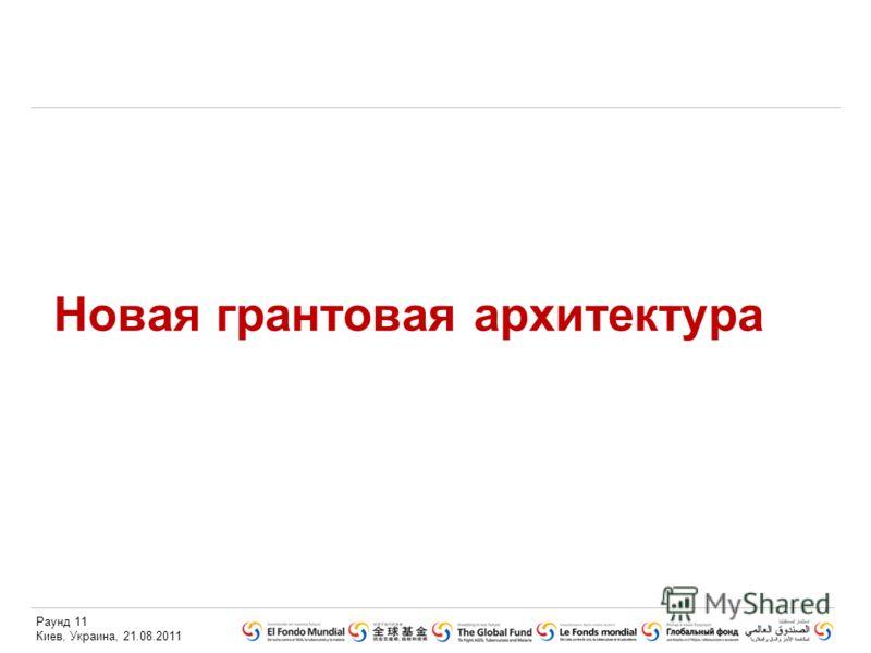 Раунд 11 Киев, Украина, 21.08.2011 Новая грантовая архитектура