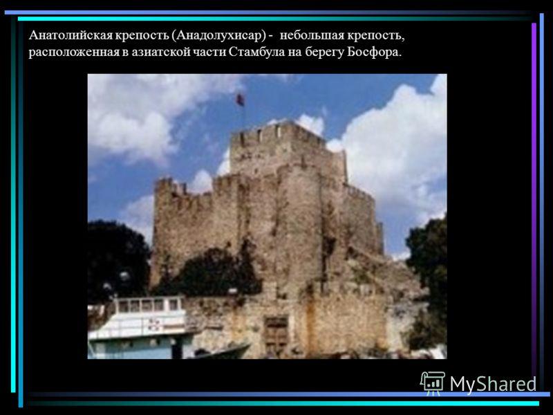 Анатолийская крепость (Анадолухисар) - небольшая крепость, расположенная в азиатской части Стамбула на берегу Босфора.