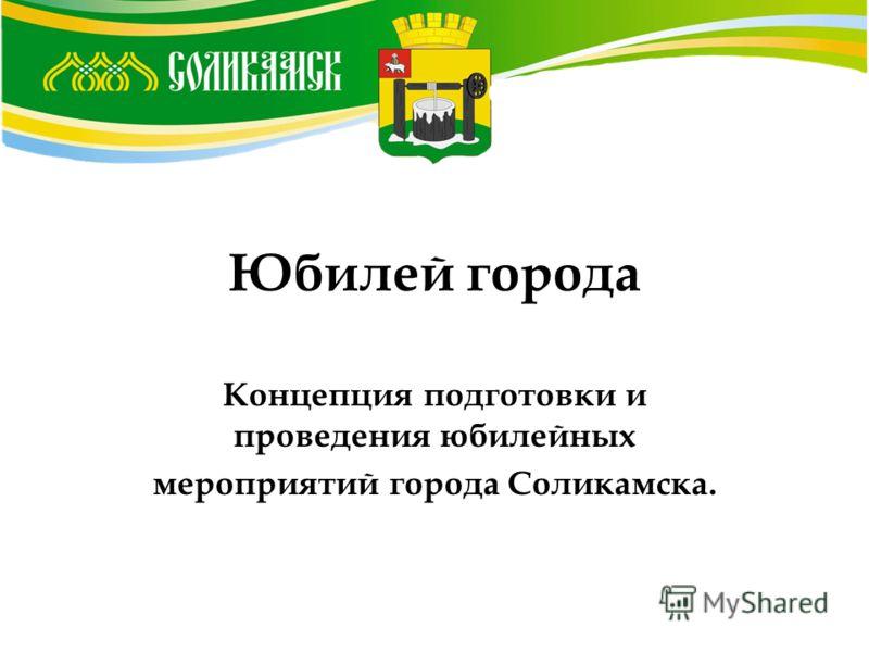 Юбилей города Концепция подготовки и проведения юбилейных мероприятий города Соликамска.