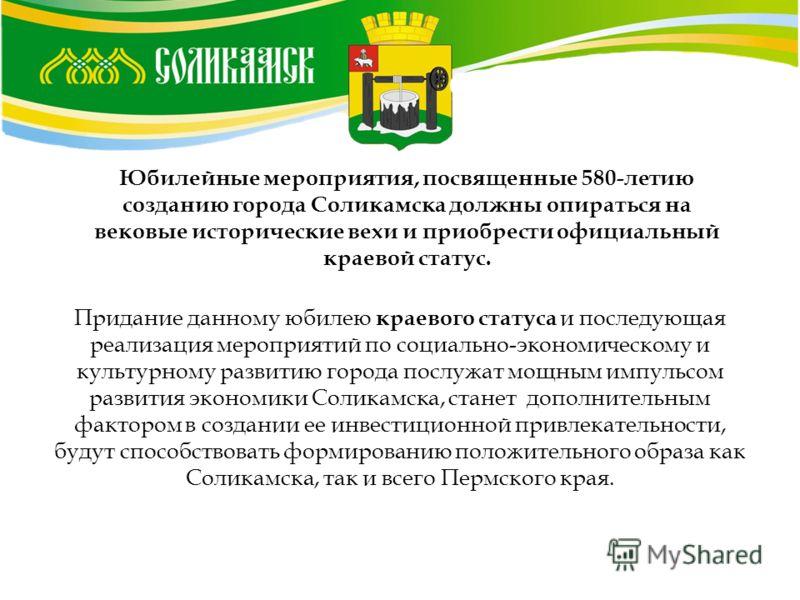 Юбилейные мероприятия, посвященные 580-летию созданию города Соликамска должны опираться на вековые исторические вехи и приобрести официальный краевой статус. Придание данному юбилею краевого статуса и последующая реализация мероприятий по социально-