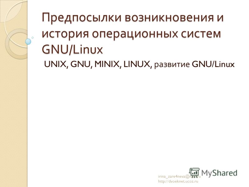 Предпосылки возникновения и история операционных систем GNU/Linux UNIX, GNU, MINIX, LINUX, развитие GNU/Linux irina_zare4neva@mail.ru http://dvoeknet.ucoz.ru