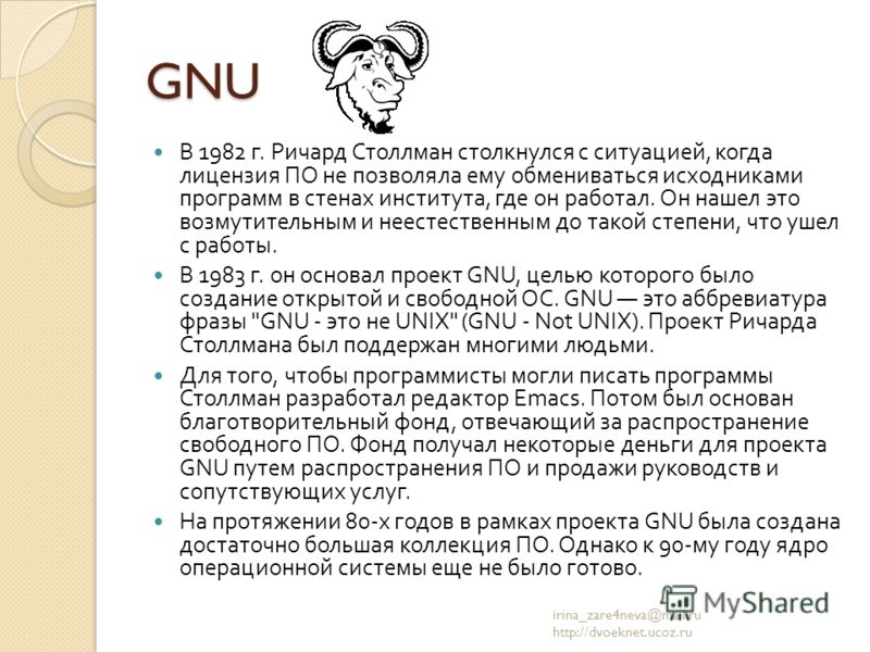 GNU В 1982 г. Ричард Столлман столкнулся с ситуацией, когда лицензия ПО не позволяла ему обмениваться исходниками программ в стенах института, где он работал. Он нашел это возмутительным и неестественным до такой степени, что ушел с работы. В 1983 г.