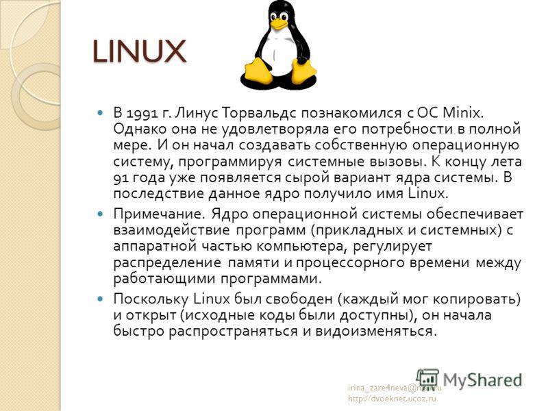LINUX В 1991 г. Линус Торвальдс познакомился с ОС Minix. Однако она не удовлетворяла его потребности в полной мере. И он начал создавать собственную операционную систему, программируя системные вызовы. К концу лета 91 года уже появляется сырой вариан