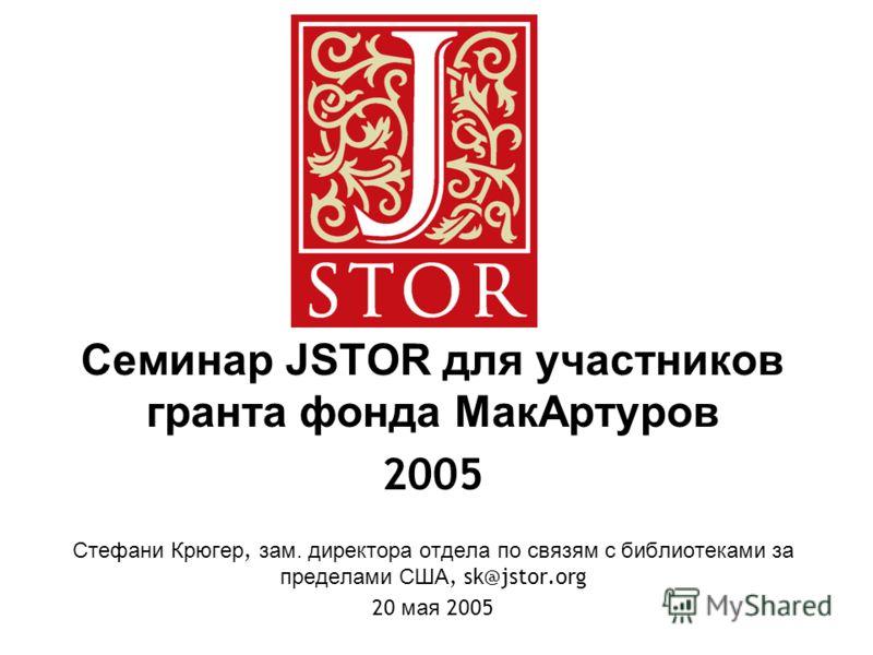 Семинар JSTOR для участников гранта фонда МакАртуров 2005 Стефани Крюгер, зам. директора отдела по связям с библиотеками за пределами США, sk@jstor.org 20 мая 2005