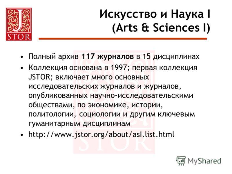 Искусство и Наука I (Arts & Sciences I) Полный архив 117 журналов в 15 дисциплинах Коллекция основана в 1997; первая коллекция JSTOR; включает много основных исследовательских журналов и журналов, опубликованных научно-исследовательскими обществами,