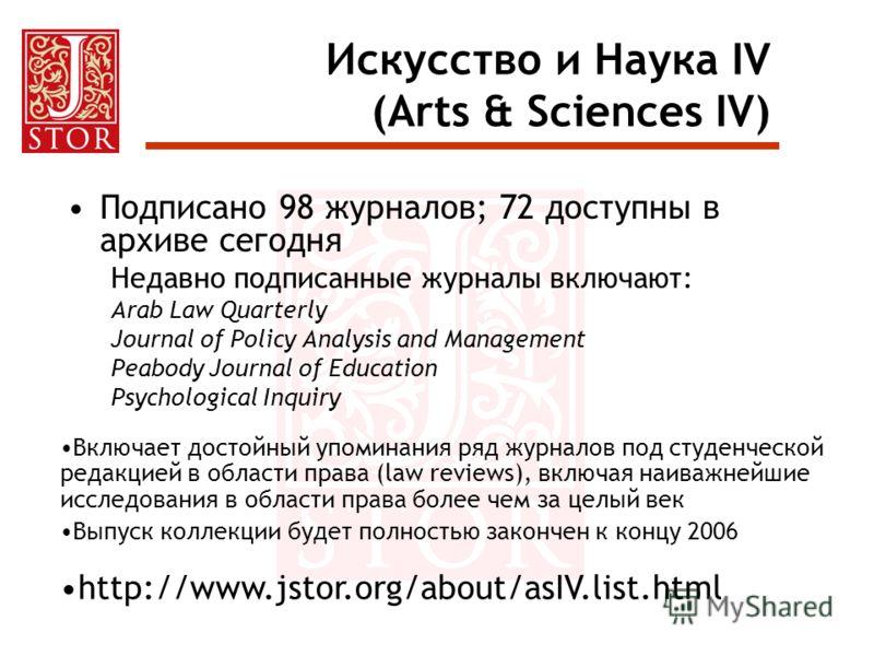 Искусство и Наука IV (Arts & Sciences IV) Подписано 98 журналов; 72 доступны в архиве сегодня Недавно подписанные журналы включают: Arab Law Quarterly Journal of Policy Analysis and Management Peabody Journal of Education Psychological Inquiry Включа