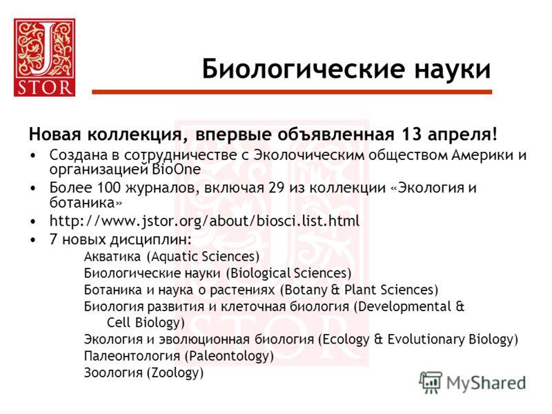 Биологические науки Новая коллекция, впервые объявленная 13 апреля! Создана в сотрудничестве с Эколочическим обществом Америки и организацией BioOne Более 100 журналов, включая 29 из коллекции «Экология и ботаника» http://www.jstor.org/about/biosci.l