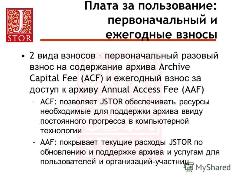 Плата за пользование: первоначальный и ежегодные взносы 2 вида взносов – первоначальный разовый взнос на содержание архива Archive Capital Fee (ACF ) и ежегодный взнос за доступ к архиву Annual Access Fee (AAF) –ACF: позволяет JSTOR обеспечивать ресу
