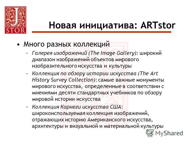Новая инициатива: ARTstor Много разных коллекций –Галерея изображений (The Image Gallery): широкий диапазон изображений объектов мирового изобразительного искусства и культуры –Коллекция по обзору истории искусства (The Art History Survey Collection)