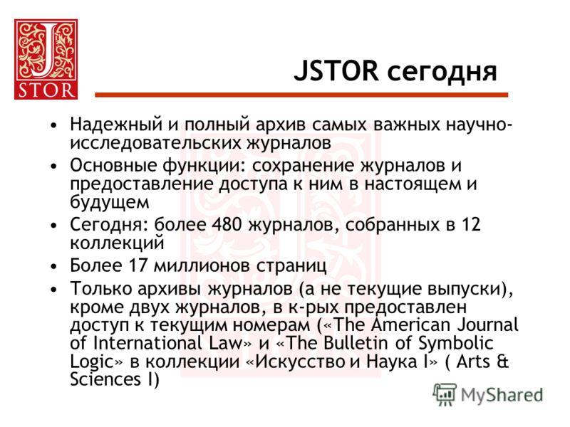 JSTOR сегодня Надежный и полный архив самых важных научно- исследовательских журналов Основные функции: сохранение журналов и предоставление доступа к ним в настоящем и будущем Сегодня: более 480 журналов, собранных в 12 коллекций Более 17 миллионов