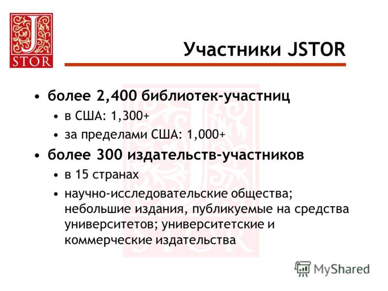Участники JSTOR более 2,400 библиотек-участниц в США: 1,300+ за пределами США: 1,000+ более 300 издательств-участников в 15 странах научно-исследовательские общества; небольшие издания, публикуемые на средства университетов; университетские и коммерч