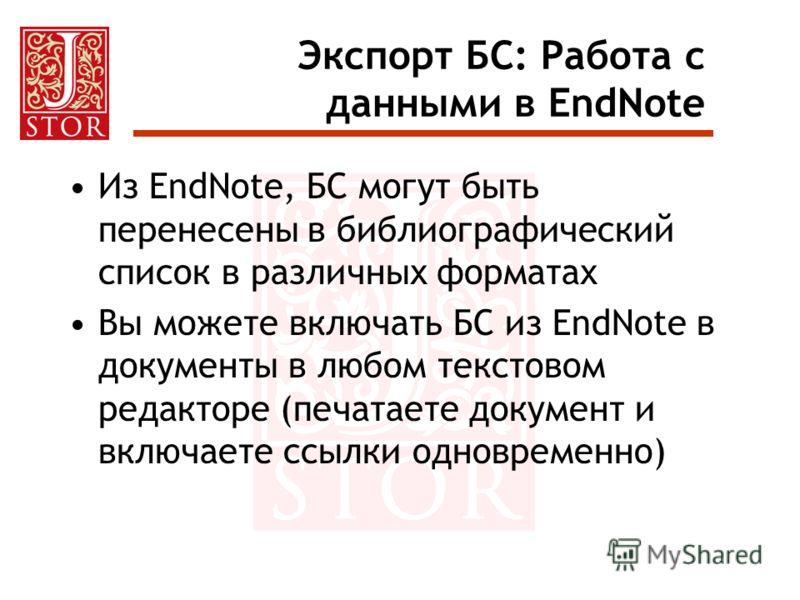 Экспорт БС: Работа с данными в EndNote Из EndNote, БС могут быть перенесены в библиографический список в различных форматах Вы можете включать БС из EndNote в документы в любом текстовом редакторе (печатаете документ и включаете ссылки одновременно)