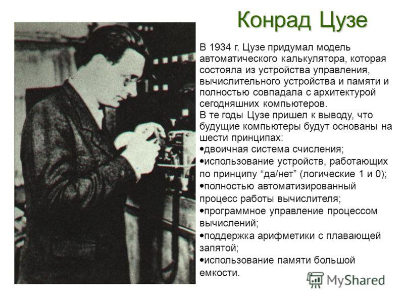 Конрад Цузе В 1934 г. Цузе придумал модель автоматического калькулятора, которая состояла из устройства управления, вычислительного устройства и памяти и полностью совпадала с архитектурой сегодняшних компьютеров. В те годы Цузе пришел к выводу, что