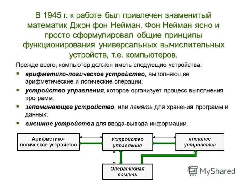 В 1945 г. к работе был привлечен знаменитый математик Джон фон Нейман. Фон Нейман ясно и просто сформулировал общие принципы функционирования универсальных вычислительных устройств, т.е. компьютеров. Прежде всего, компьютер должен иметь следующие уст