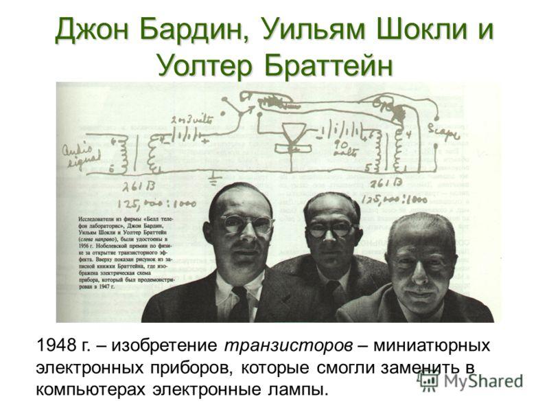 Джон Бардин, Уильям Шокли и Уолтер Браттейн 1948 г. – изобретение транзисторов – миниатюрных электронных приборов, которые смогли заменить в компьютерах электронные лампы.