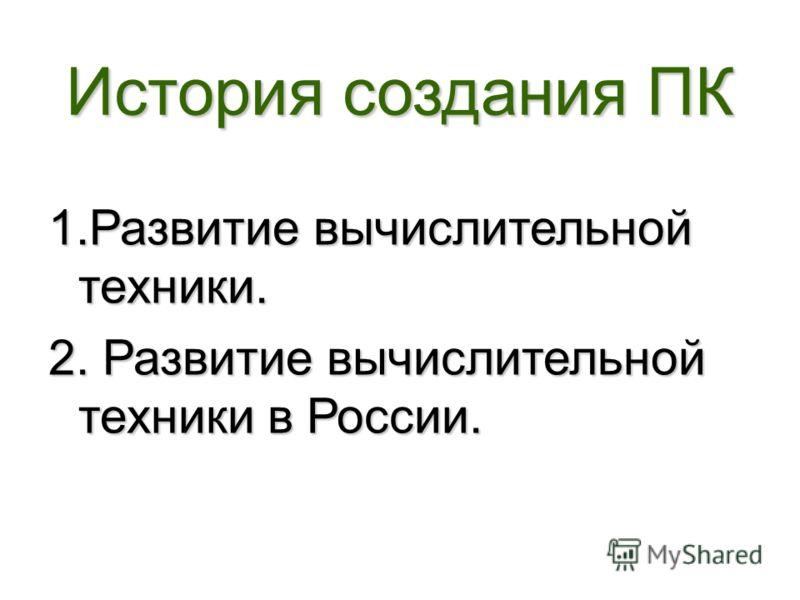 История создания ПК 1.Развитие вычислительной техники. 2. Развитие вычислительной техники в России.