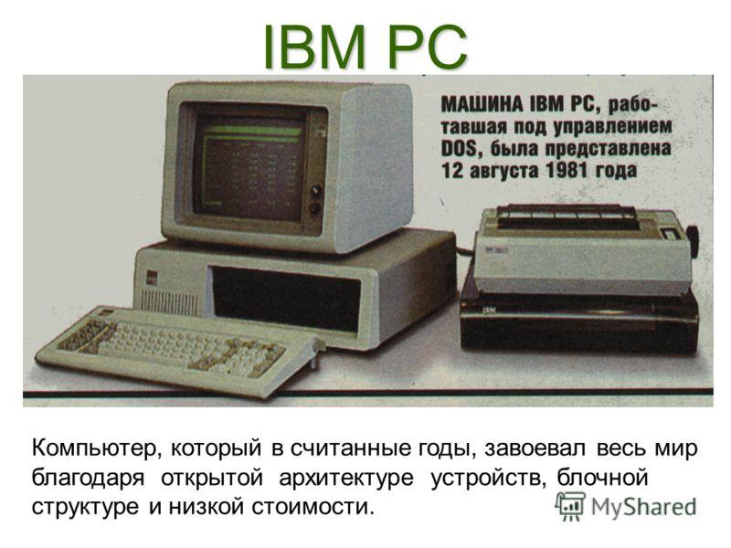 IBM PC Компьютер, который в считанные годы, завоевал весь мир благодаря открытой архитектуре устройств, блочной структуре и низкой стоимости.