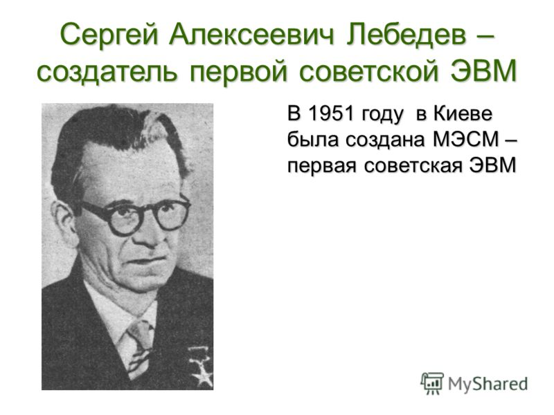 Сергей Алексеевич Лебедев – создатель первой советской ЭВМ В 1951 году в Киеве была создана МЭСМ – первая советская ЭВМ