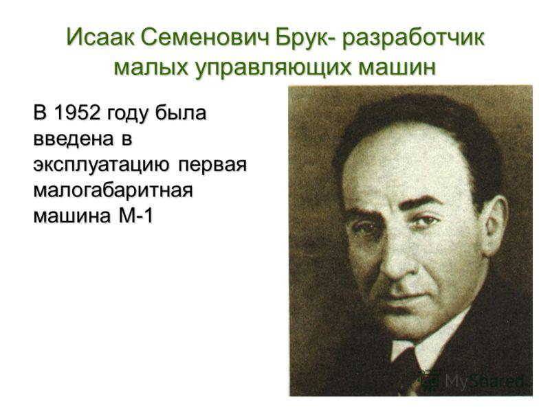 Исаак Семенович Брук- разработчик малых управляющих машин В 1952 году была введена в эксплуатацию первая малогабаритная машина М-1