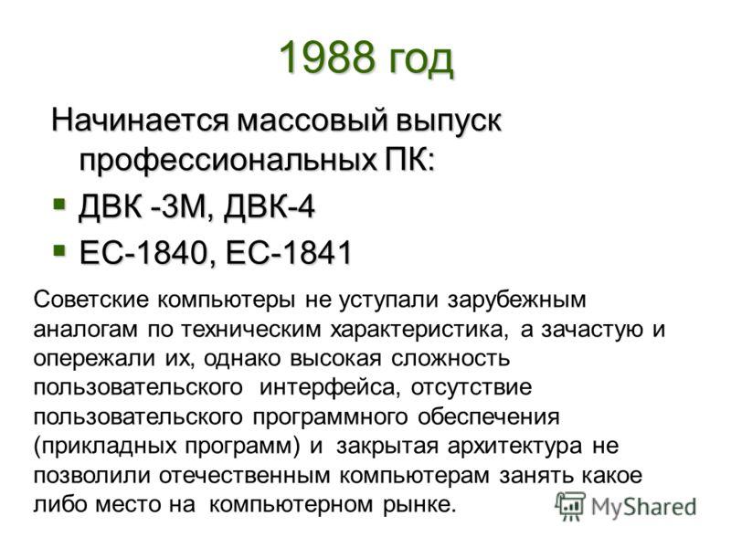 1988 год Начинается массовый выпуск профессиональных ПК: ДВК -3М, ДВК-4 ЕС-1840, ЕС-1841 Советские компьютеры не уступали зарубежным аналогам по техническим характеристика, а зачастую и опережали их, однако высокая сложность пользовательского интерфе