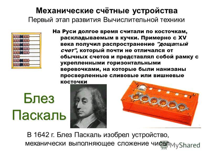 Блез Паскаль В 1642 г. Блез Паскаль изобрел устройство, механически выполняющее сложение чисел Механические счётные устройства Первый этап развития Вычислительной техники На Руси долгое время считали по косточкам, раскладываемым в кучки. Примерно с X