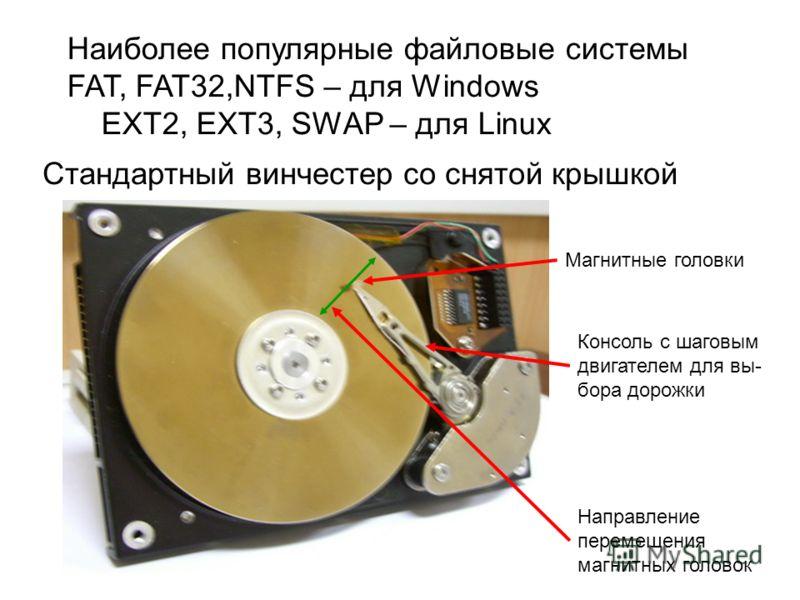 Стандартный винчестер со снятой крышкой Магнитные головки Консоль с шаговым двигателем для вы- бора дорожки Направление перемещения магнитных головок Наиболее популярные файловые системы FAT, FAT32,NTFS – для Windows EXT2, EXT3, SWAP – для Linux