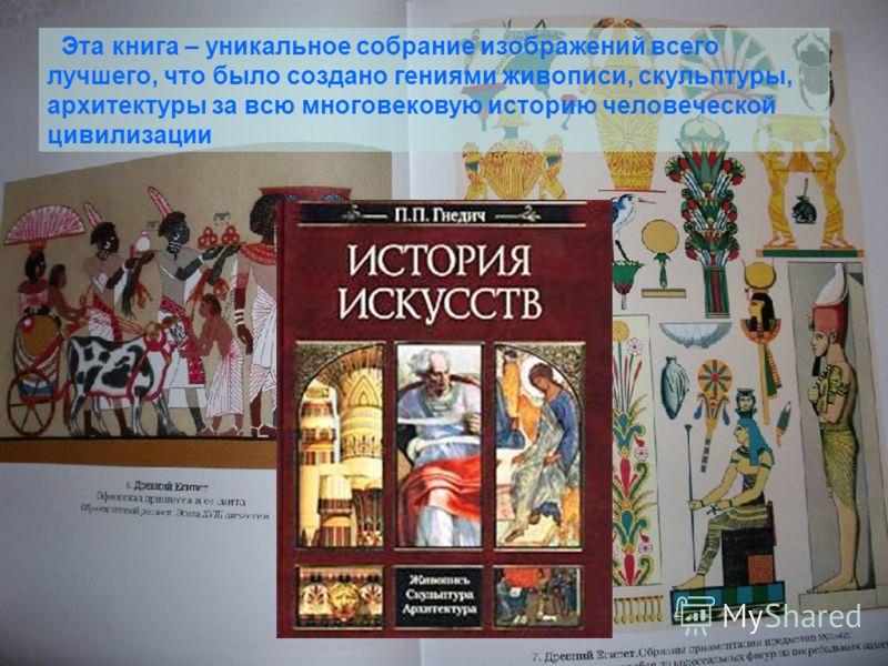 Эта книга – уникальное собрание изображений всего лучшего, что было создано гениями живописи, скульптуры, архитектуры за всю многовековую историю человеческой цивилизации